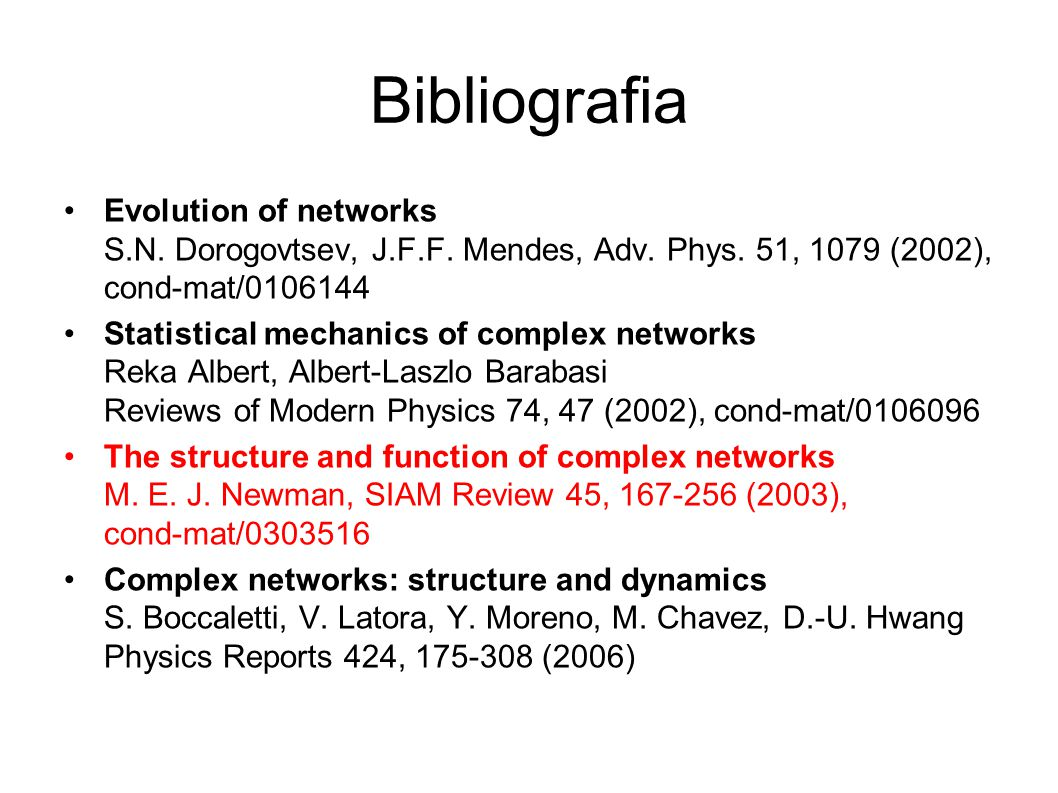 Bibliografia Evolution of networks S.N. Dorogovtsev, J.F.F. Mendes, Adv. Phys. 51, 1079 (2002), cond-mat/0106144 Statistical mechanics of complex netw