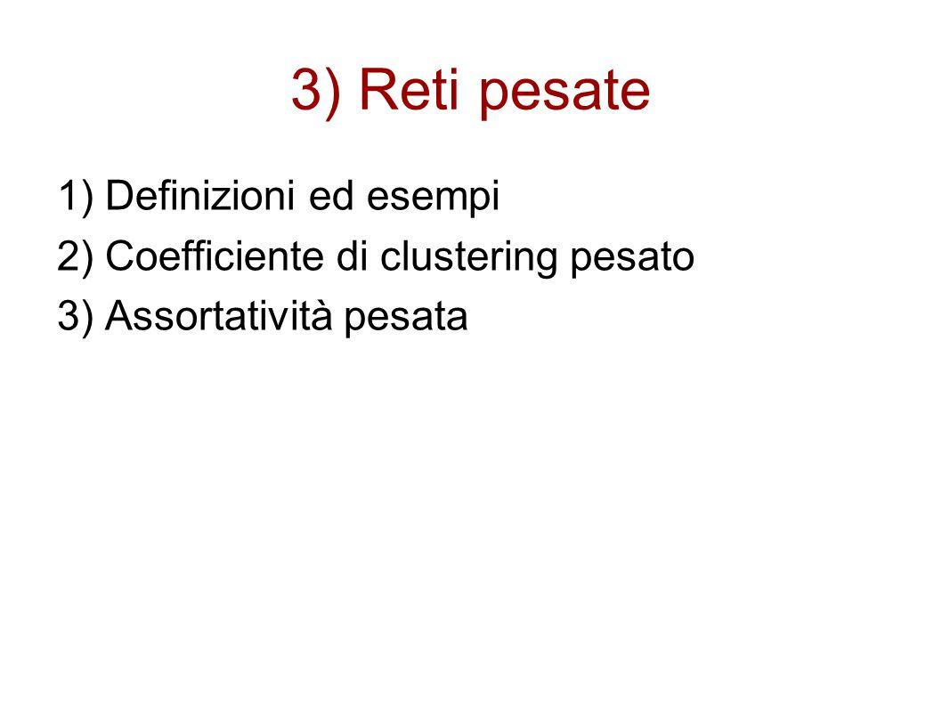 3) Reti pesate 1) Definizioni ed esempi 2) Coefficiente di clustering pesato 3) Assortatività pesata