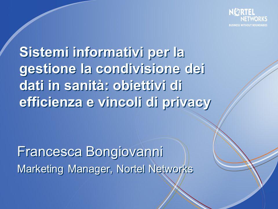 Francesca Bongiovanni Marketing Manager, Nortel Networks Francesca Bongiovanni Marketing Manager, Nortel Networks Sistemi informativi per la gestione la condivisione dei dati in sanità: obiettivi di efficienza e vincoli di privacy