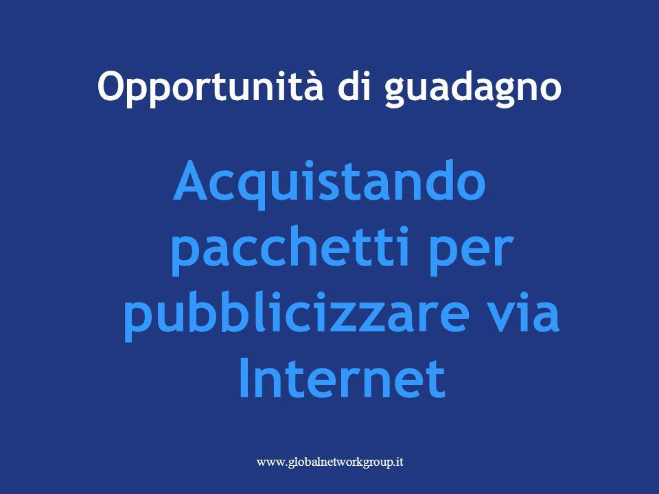 www.globalnetworkgroup.it Opportunità di guadagno Acquistando pacchetti per pubblicizzare via Internet