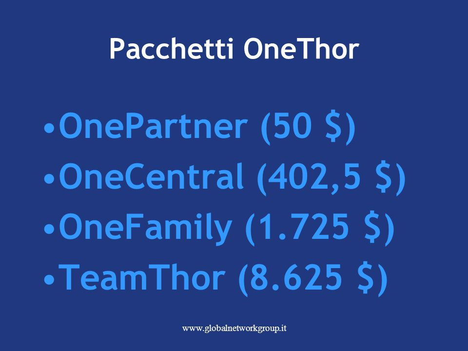 www.globalnetworkgroup.it Pacchetti OneThor OnePartner (50 $) OneCentral (402,5 $) OneFamily (1.725 $) TeamThor (8.625 $)