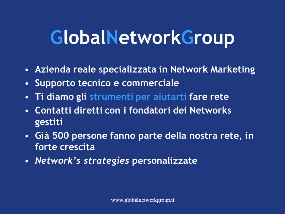 www.globalnetworkgroup.it GlobalNetworkGroup Azienda reale specializzata in Network Marketing Supporto tecnico e commerciale Ti diamo gli strumenti pe