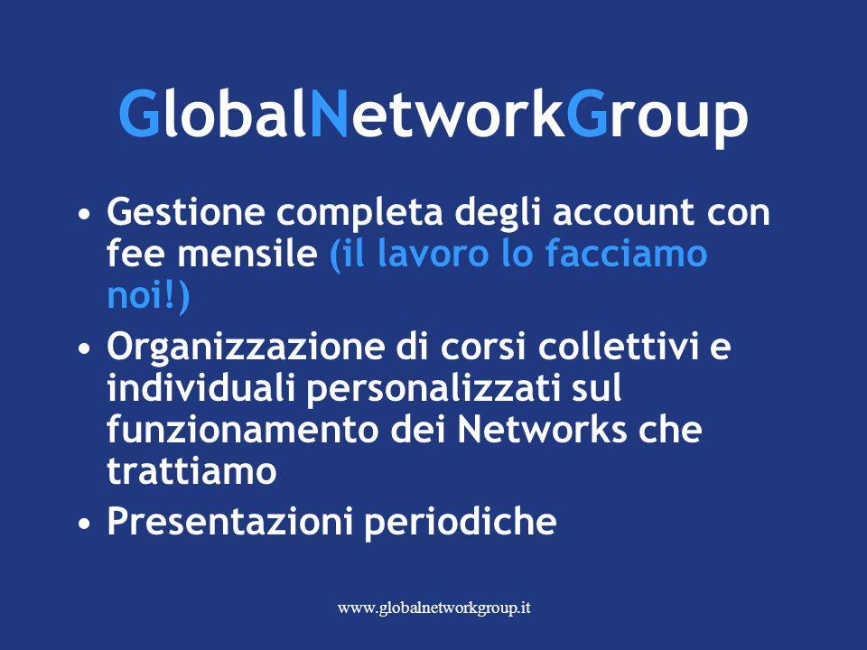 www.globalnetworkgroup.it GlobalNetworkGroup Gestione completa degli account con fee mensile (il lavoro lo facciamo noi!) Organizzazione di corsi collettivi e individuali personalizzati sul funzionamento dei Networks che trattiamo Presentazioni periodiche