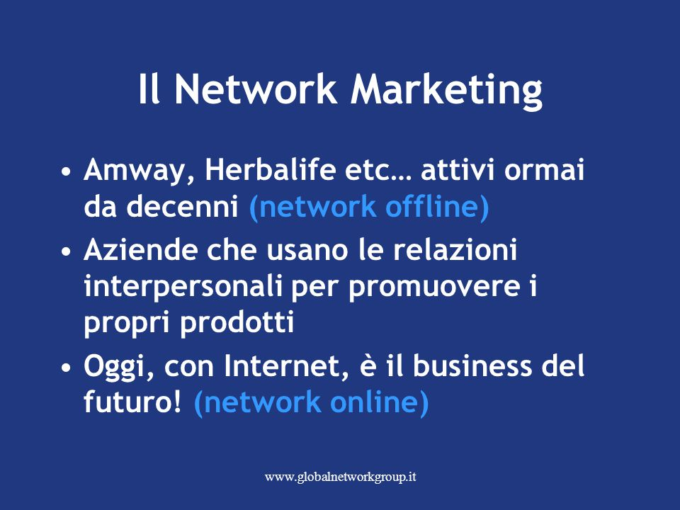 www.globalnetworkgroup.it Il Network Marketing Amway, Herbalife etc… attivi ormai da decenni (network offline) Aziende che usano le relazioni interper