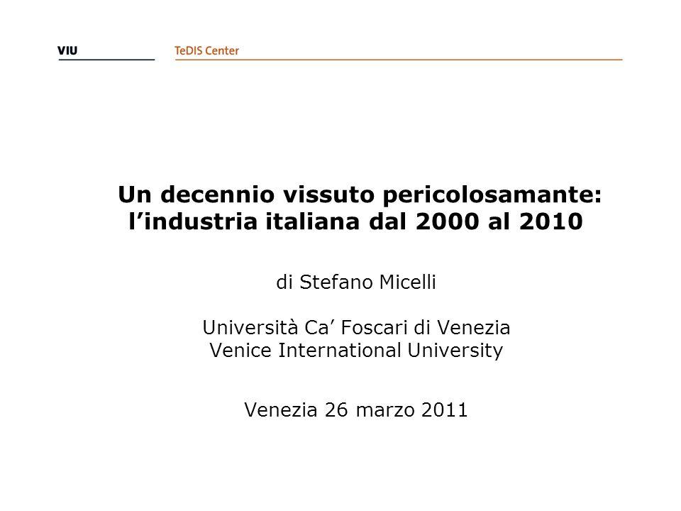 Un decennio vissuto pericolosamante: l'industria italiana dal 2000 al 2010 di Stefano Micelli Università Ca' Foscari di Venezia Venice International University Venezia 26 marzo 2011