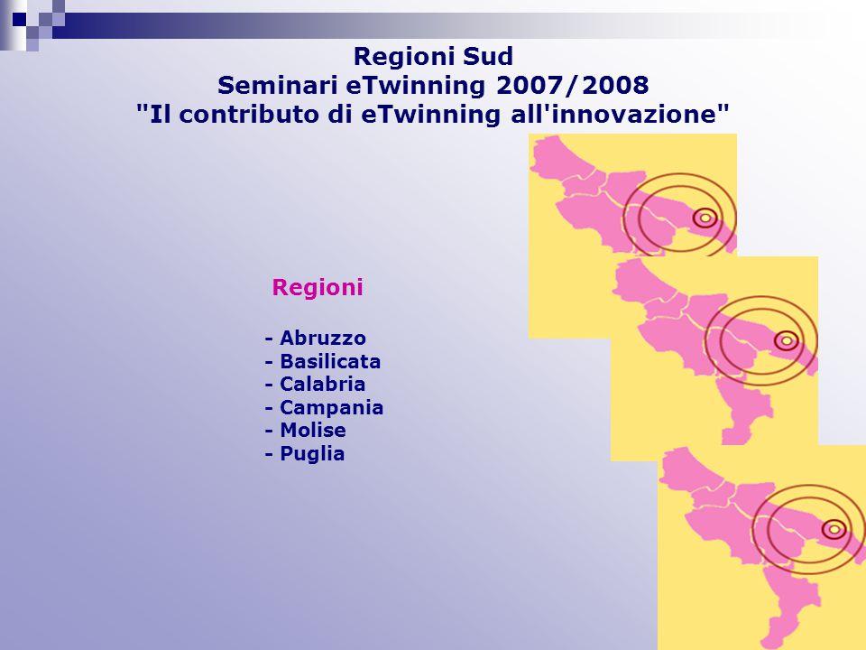 Regioni Sud Seminari eTwinning 2007/2008 Il contributo di eTwinning all innovazione Regioni - Abruzzo - Basilicata - Calabria - Campania - Molise - Puglia