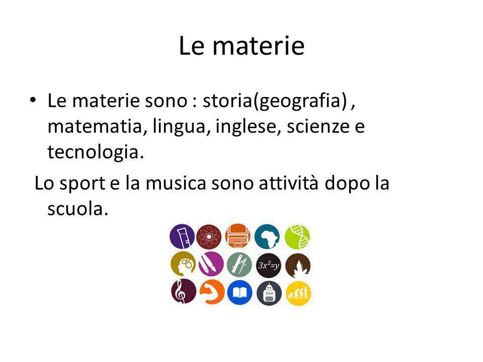 Le materie Le materie sono : storia(geografia), matematia, lingua, inglese, scienze e tecnologia. Lo sport e la musica sono attività dopo la scuola.