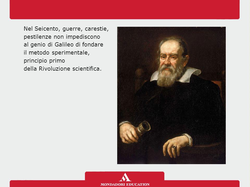 Nel Seicento, guerre, carestie, pestilenze non impediscono al genio di Galileo di fondare il metodo sperimentale, principio primo della Rivoluzione sc
