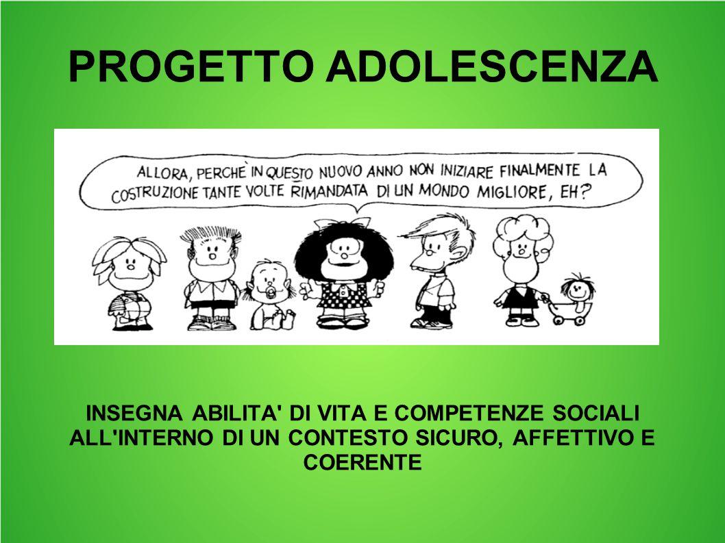 PROGETTO ADOLESCENZA INSEGNA ABILITA' DI VITA E COMPETENZE SOCIALI ALL'INTERNO DI UN CONTESTO SICURO, AFFETTIVO E COERENTE