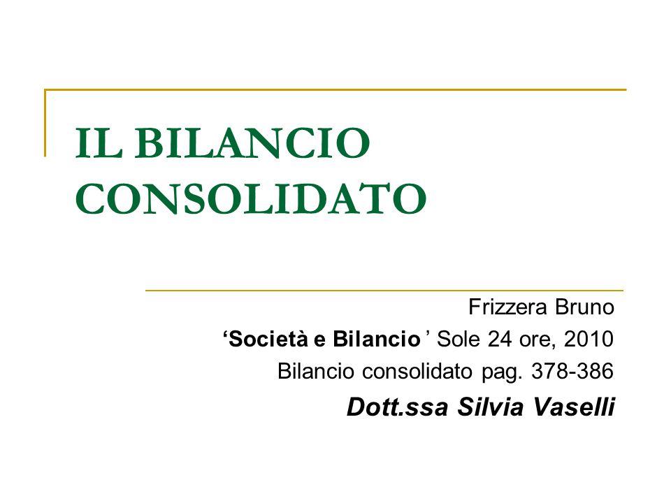 IL BILANCIO CONSOLIDATO Frizzera Bruno 'Società e Bilancio ' Sole 24 ore, 2010 Bilancio consolidato pag. 378-386 Dott.ssa Silvia Vaselli