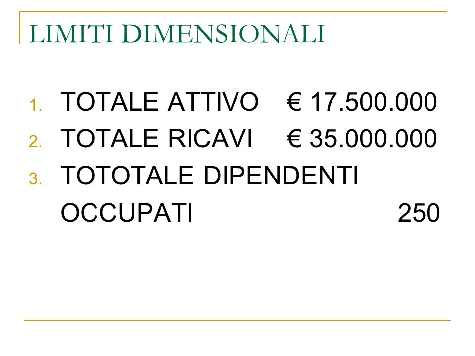 LIMITI DIMENSIONALI 1. TOTALE ATTIVO € 17.500.000 2. TOTALE RICAVI € 35.000.000 3. TOTOTALE DIPENDENTI OCCUPATI 250