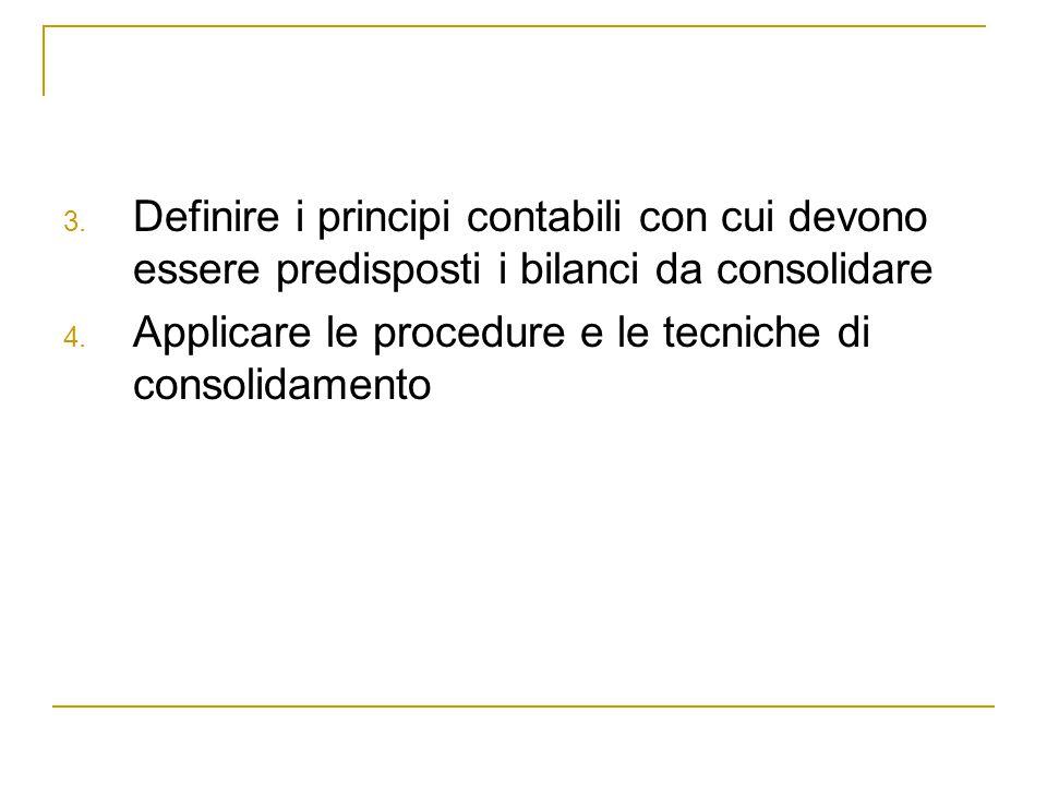 3. Definire i principi contabili con cui devono essere predisposti i bilanci da consolidare 4. Applicare le procedure e le tecniche di consolidamento