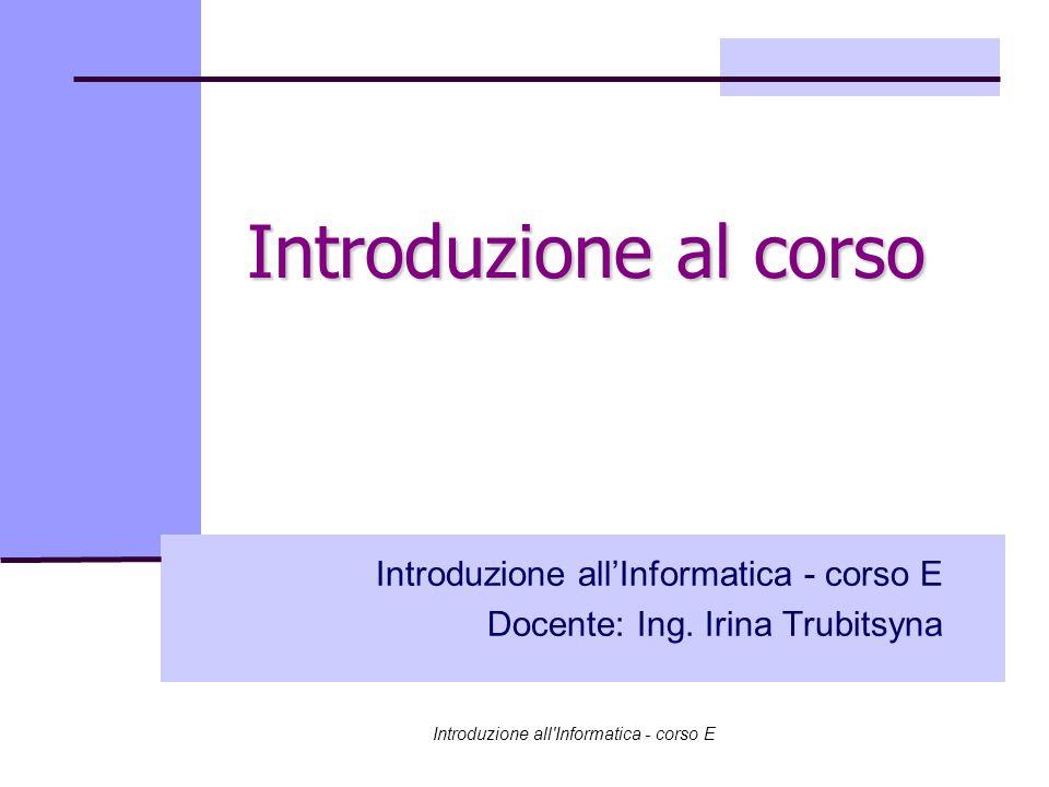 Introduzione all Informatica - corso E Introduzione al corso Introduzione all'Informatica - corso E Docente: Ing.