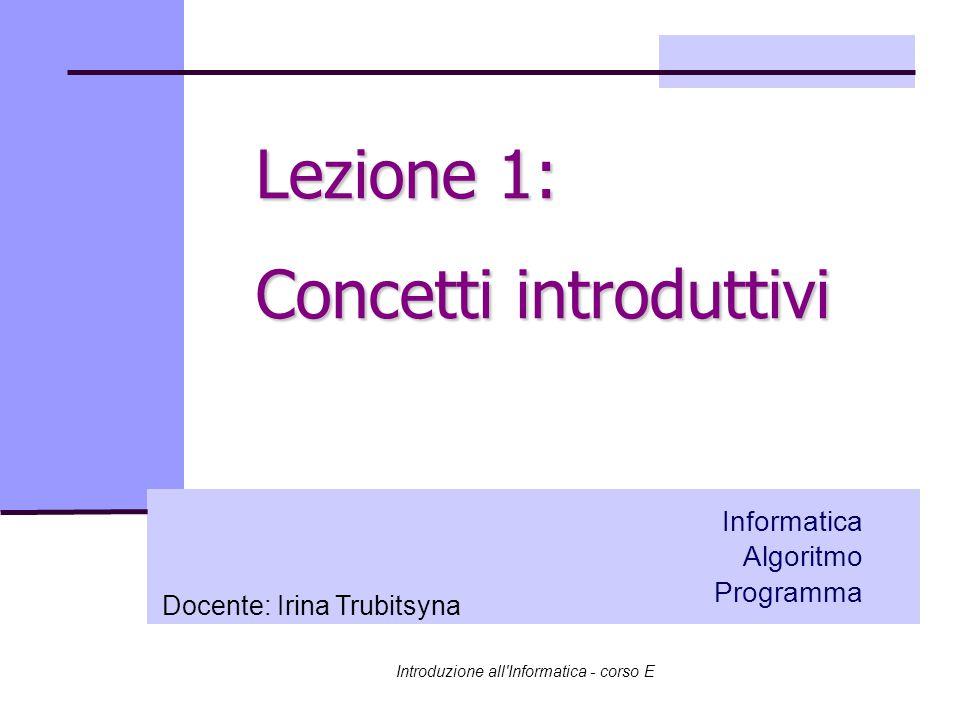 Introduzione all Informatica - corso E Informatica Algoritmo Programma Lezione 1: Concetti introduttivi Docente: Irina Trubitsyna