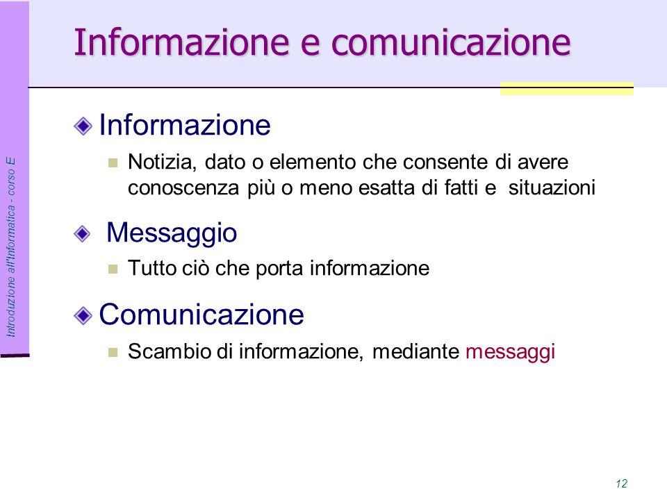 Introduzione all Informatica - corso E 12 Informazione e comunicazione Informazione Notizia, dato o elemento che consente di avere conoscenza più o meno esatta di fatti e situazioni Messaggio Tutto ciò che porta informazione Comunicazione Scambio di informazione, mediante messaggi