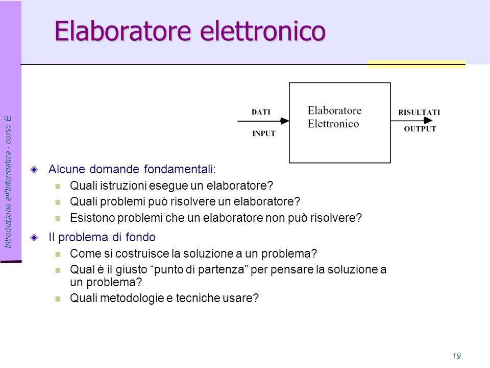 Introduzione all Informatica - corso E 19 Elaboratore elettronico Alcune domande fondamentali: Quali istruzioni esegue un elaboratore.