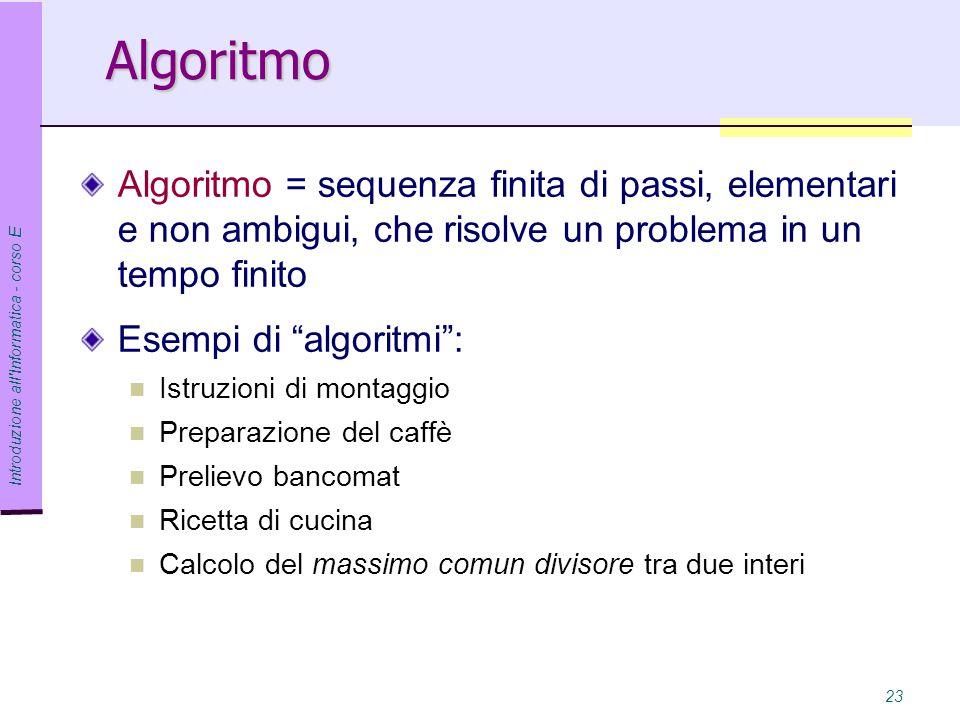 Introduzione all Informatica - corso E 23 Algoritmo Algoritmo = sequenza finita di passi, elementari e non ambigui, che risolve un problema in un tempo finito Esempi di algoritmi : Istruzioni di montaggio Preparazione del caffè Prelievo bancomat Ricetta di cucina Calcolo del massimo comun divisore tra due interi