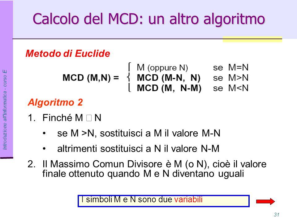 Introduzione all Informatica - corso E 31 Algoritmo 2 1.Finché M  N se M >N, sostituisci a M il valore M-N altrimenti sostituisci a N il valore N-M 2.Il Massimo Comun Divisore è M (o N), cioè il valore finale ottenuto quando M e N diventano uguali Calcolo del MCD: un altro algoritmo Metodo di Euclide I simboli M e N sono due variabili