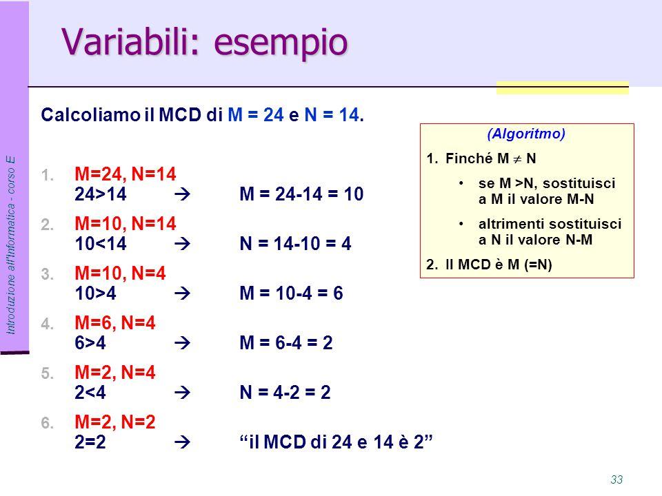 Introduzione all Informatica - corso E 33 Variabili: esempio Calcoliamo il MCD di M = 24 e N = 14.