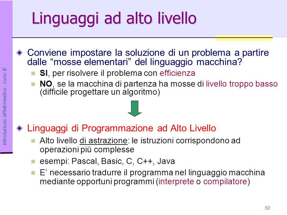 Introduzione all Informatica - corso E 50 Linguaggi ad alto livello Conviene impostare la soluzione di un problema a partire dalle mosse elementari del linguaggio macchina.