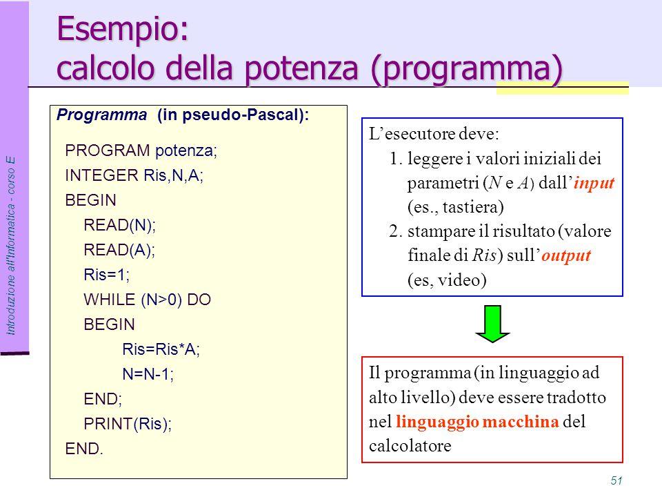 Introduzione all Informatica - corso E 51 Esempio: calcolo della potenza (programma) Programma (in pseudo-Pascal): PROGRAM potenza; INTEGER Ris,N,A; BEGIN READ(N); READ(A); Ris=1; WHILE (N>0) DO BEGIN Ris=Ris*A; N=N-1; END; PRINT(Ris); END.