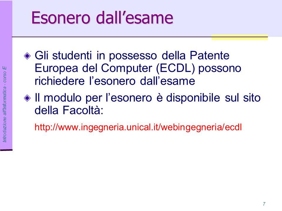 Introduzione all Informatica - corso E 7 Esonero dall'esame Gli studenti in possesso della Patente Europea del Computer (ECDL) possono richiedere l'esonero dall'esame Il modulo per l'esonero è disponibile sul sito della Facoltà: http://www.ingegneria.unical.it/webingegneria/ecdl