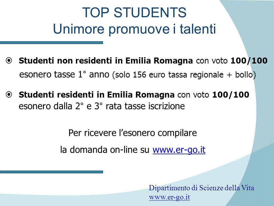 10 TOP STUDENTS Unimore promuove i talenti  Studenti non residenti in Emilia Romagna con voto 100/100 esonero tasse 1° anno (solo 156 euro tassa regionale + bollo)  Studenti residenti in Emilia Romagna con voto 100/100 esonero dalla 2° e 3° rata tasse iscrizione Per ricevere l'esonero compilare la domanda on-line su www.er-go.itwww.er-go.it Dipartimento di Scienze della Vita www.er-go.it www.er-go.it