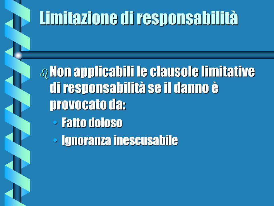 Limitazione di responsabilità b Non applicabili le clausole limitative di responsabilità se il danno è provocato da: Fatto dolosoFatto doloso Ignoranza inescusabileIgnoranza inescusabile