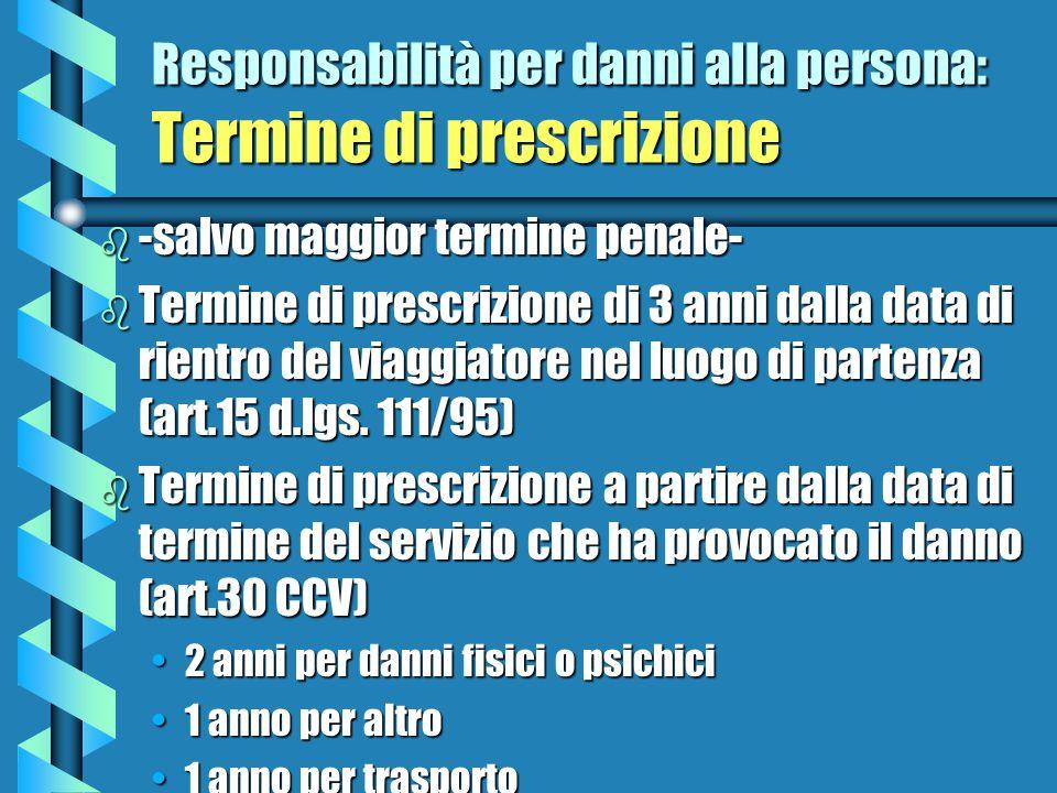 Responsabilità per danni alla persona: Termine di prescrizione b -salvo maggior termine penale- b Termine di prescrizione di 3 anni dalla data di rientro del viaggiatore nel luogo di partenza (art.15 d.lgs.