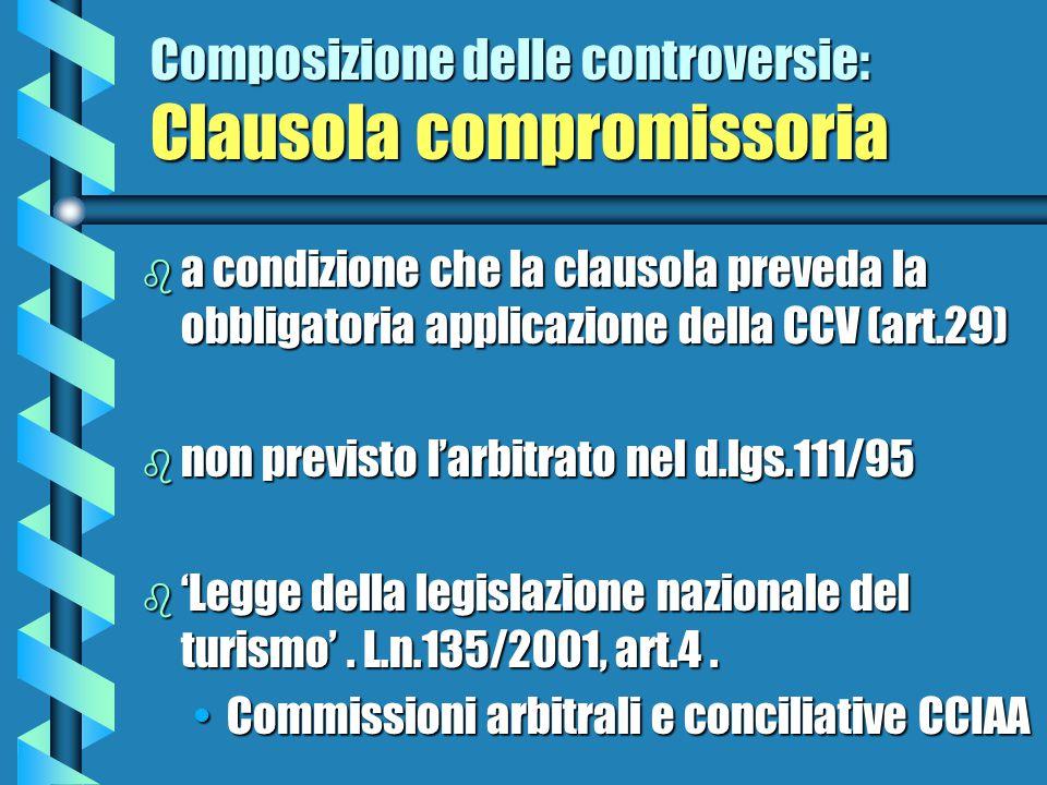Composizione delle controversie: Clausola compromissoria b a condizione che la clausola preveda la obbligatoria applicazione della CCV (art.29) b non previsto l'arbitrato nel d.lgs.111/95 b 'Legge della legislazione nazionale del turismo'.