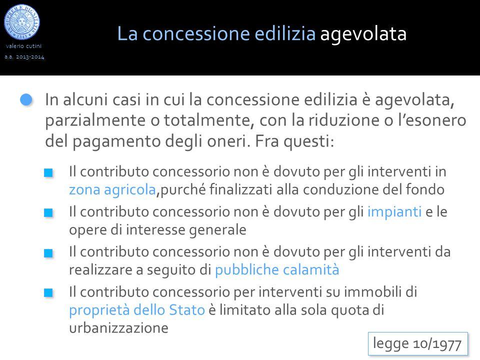 valerio cutini a.a. 2013-2014 In alcuni casi in cui la concessione edilizia è agevolata, parzialmente o totalmente, con la riduzione o l'esonero del p