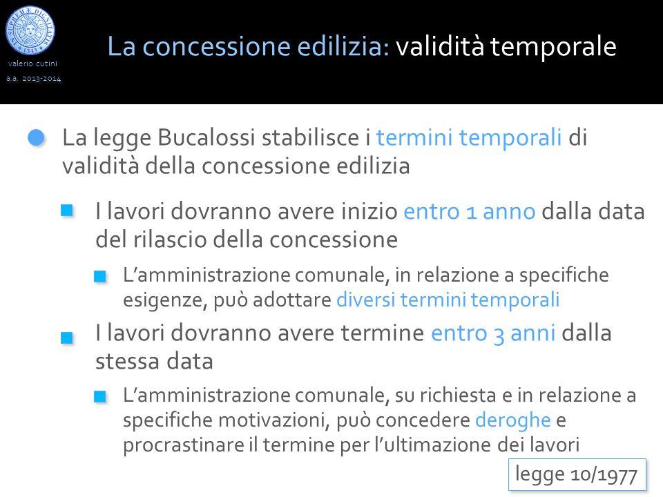 valerio cutini a.a. 2013-2014 La legge Bucalossi stabilisce i termini temporali di validità della concessione edilizia legge 10/1977 I lavori dovranno