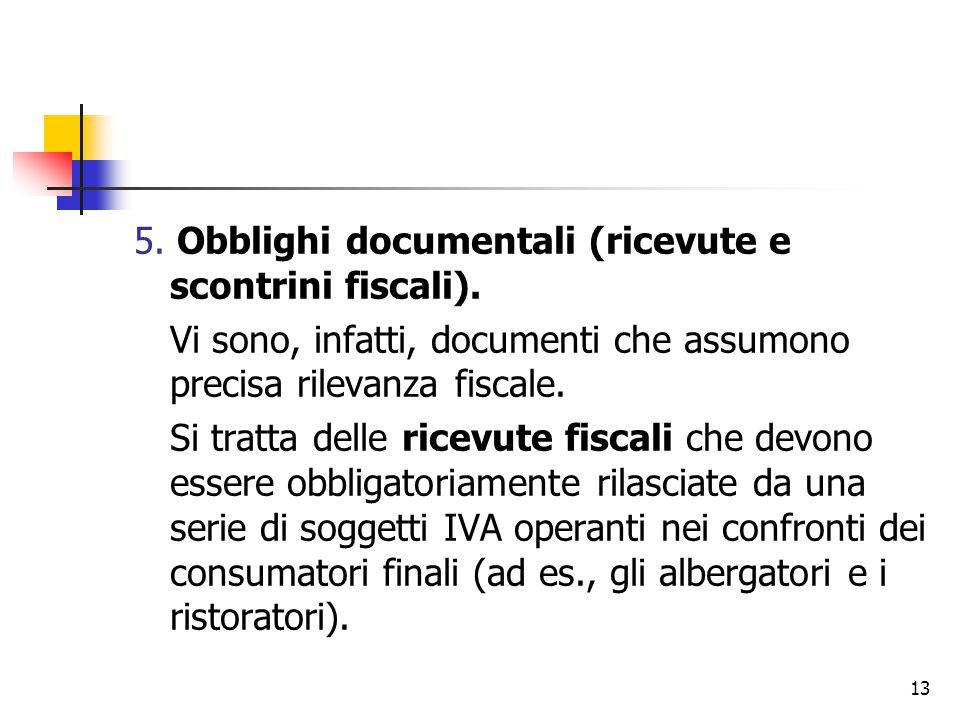 13 5. Obblighi documentali (ricevute e scontrini fiscali). Vi sono, infatti, documenti che assumono precisa rilevanza fiscale. Si tratta delle ricevut