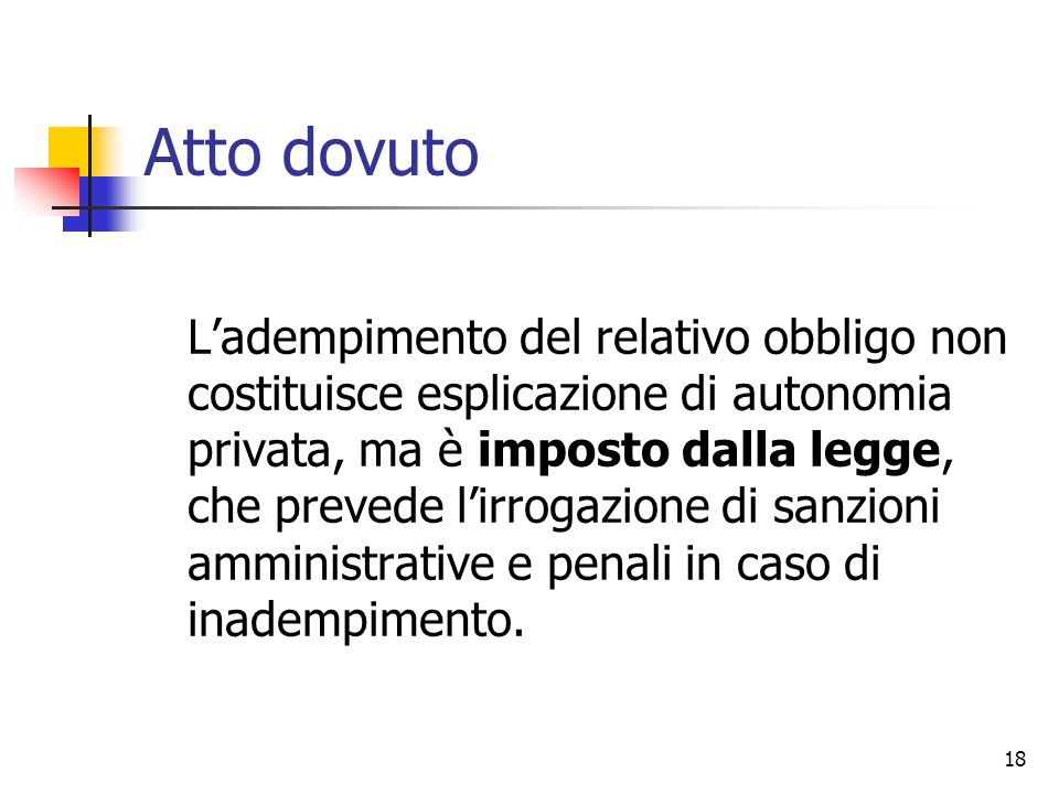 18 Atto dovuto L'adempimento del relativo obbligo non costituisce esplicazione di autonomia privata, ma è imposto dalla legge, che prevede l'irrogazio