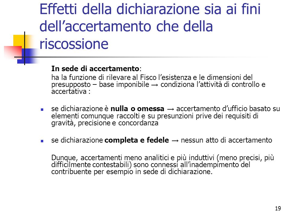 19 Effetti della dichiarazione sia ai fini dell'accertamento che della riscossione In sede di accertamento: ha la funzione di rilevare al Fisco l'esis