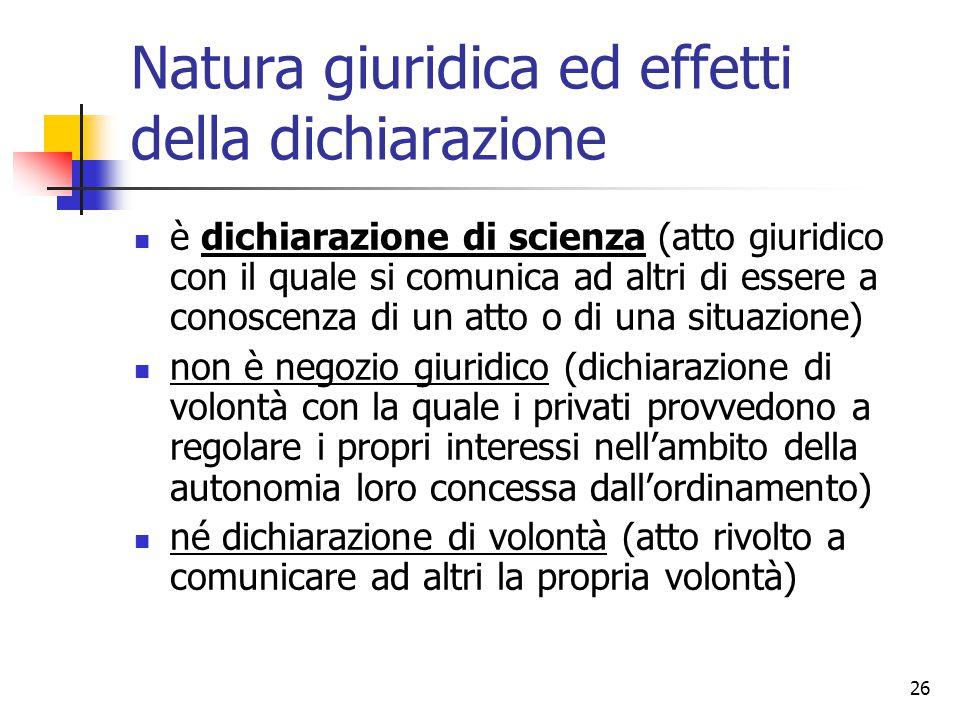 26 Natura giuridica ed effetti della dichiarazione è dichiarazione di scienza (atto giuridico con il quale si comunica ad altri di essere a conoscenza