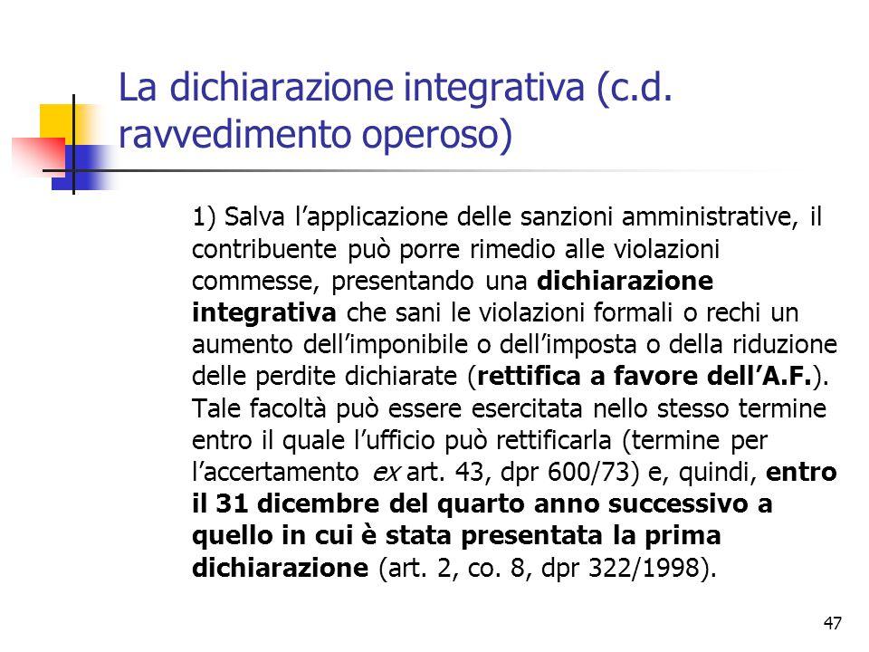 47 La dichiarazione integrativa (c.d. ravvedimento operoso) 1) Salva l'applicazione delle sanzioni amministrative, il contribuente può porre rimedio a