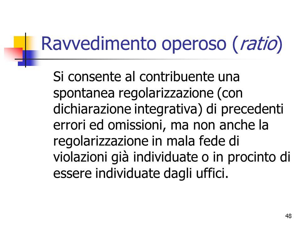 48 Ravvedimento operoso (ratio) Si consente al contribuente una spontanea regolarizzazione (con dichiarazione integrativa) di precedenti errori ed omi