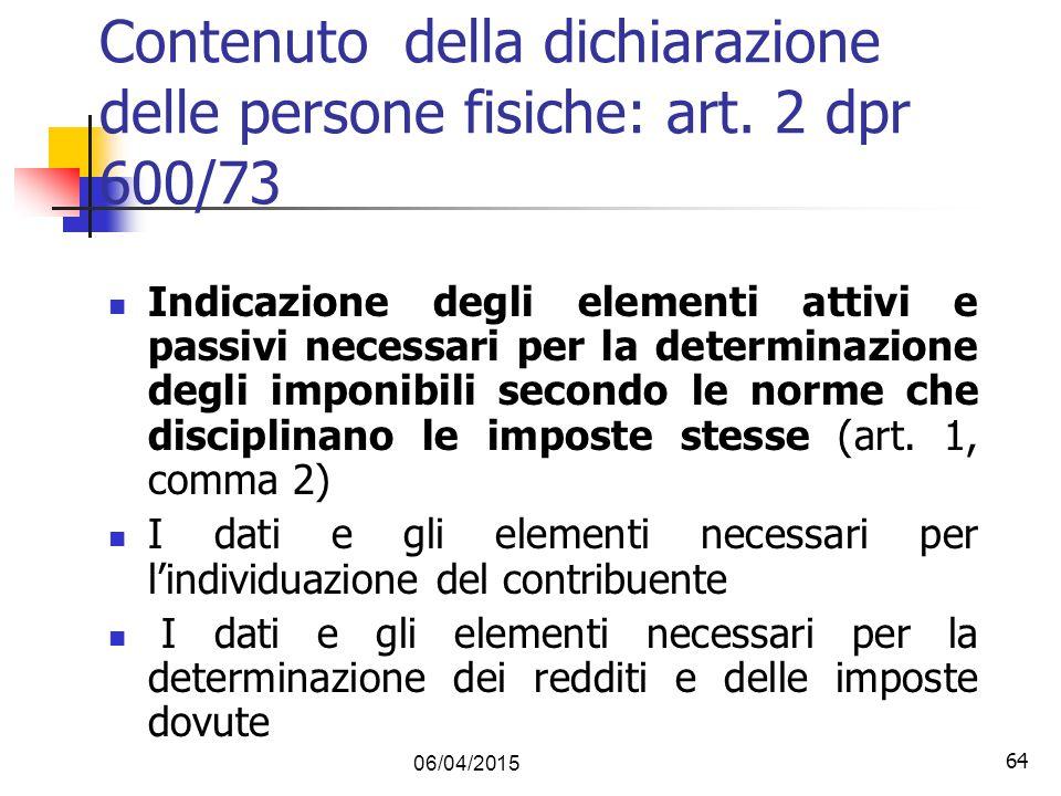 64 06/04/2015 64 Contenuto della dichiarazione delle persone fisiche: art. 2 dpr 600/73 Indicazione degli elementi attivi e passivi necessari per la d