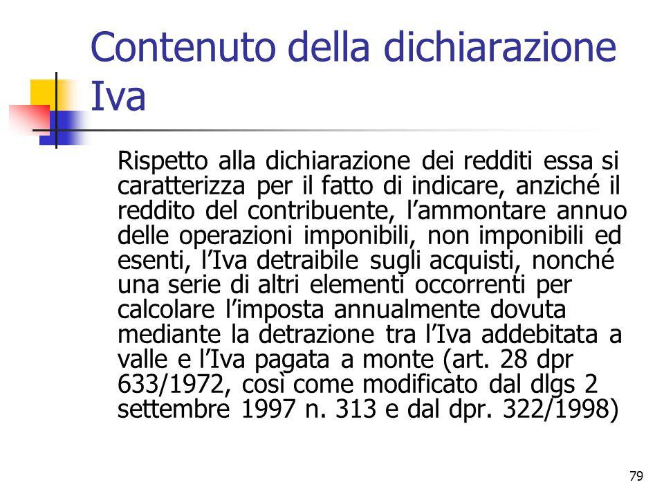 79 Contenuto della dichiarazione Iva Rispetto alla dichiarazione dei redditi essa si caratterizza per il fatto di indicare, anziché il reddito del con
