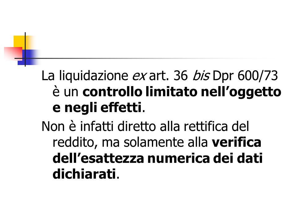 La liquidazione ex art. 36 bis Dpr 600/73 è un controllo limitato nell'oggetto e negli effetti. Non è infatti diretto alla rettifica del reddito, ma s