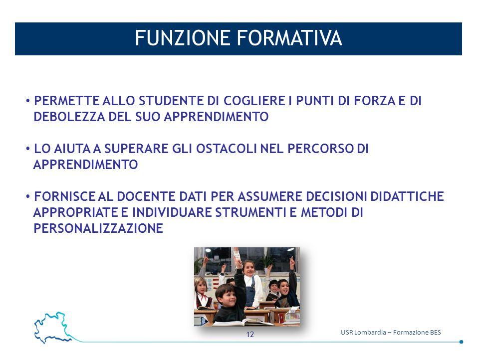 12 USR Lombardia – Formazione BES FUNZIONE FORMATIVA PERMETTE ALLO STUDENTE DI COGLIERE I PUNTI DI FORZA E DI DEBOLEZZA DEL SUO APPRENDIMENTO LO AIUTA