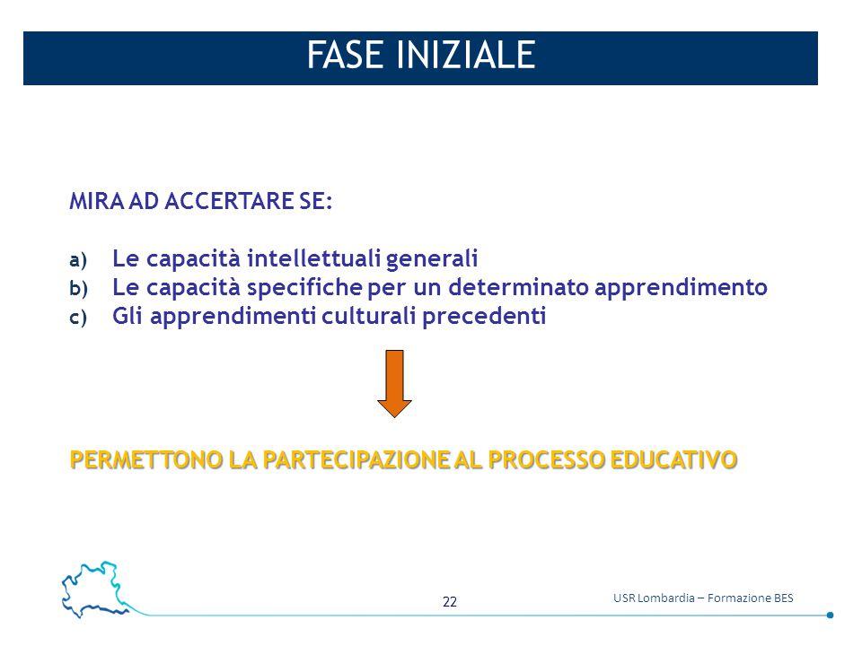 22 USR Lombardia – Formazione BES FASE INIZIALE MIRA AD ACCERTARE SE: a) Le capacità intellettuali generali b) Le capacità specifiche per un determina