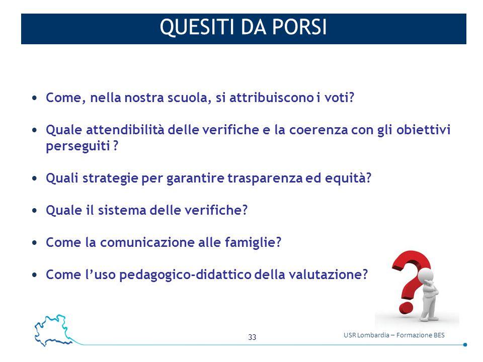 33 USR Lombardia – Formazione BES QUESITI DA PORSI Come, nella nostra scuola, si attribuiscono i voti? Quale attendibilità delle verifiche e la coeren