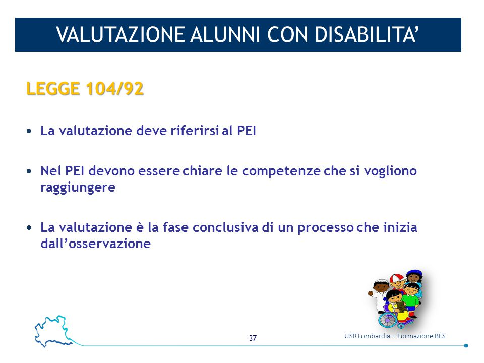 37 USR Lombardia – Formazione BES VALUTAZIONE ALUNNI CON DISABILITA' LEGGE 104/92 La valutazione deve riferirsi al PEI Nel PEI devono essere chiare le