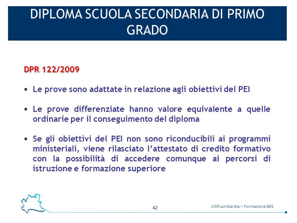 42 USR Lombardia – Formazione BES DIPLOMA SCUOLA SECONDARIA DI PRIMO GRADO DPR 122/2009 Le prove sono adattate in relazione agli obiettivi del PEI Le