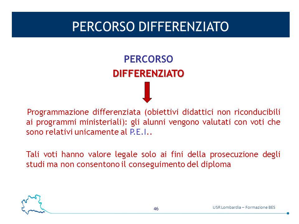 46 USR Lombardia – Formazione BES PERCORSO DIFFERENZIATO PERCORSODIFFERENZIATO Programmazione differenziata (obiettivi didattici non riconducibili ai