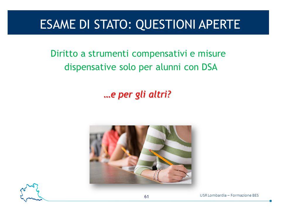 61 USR Lombardia – Formazione BES ESAME DI STATO: QUESTIONI APERTE Diritto a strumenti compensativi e misure dispensative solo per alunni con DSA …e p