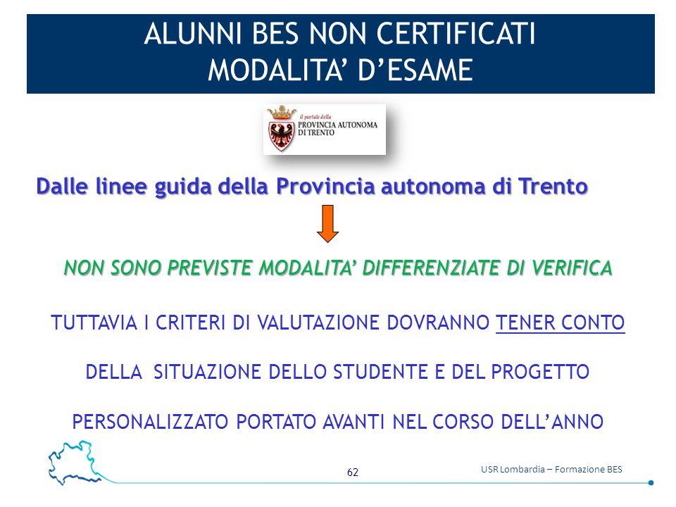 62 USR Lombardia – Formazione BES ALUNNI BES NON CERTIFICATI MODALITA' D'ESAME Dalle linee guida della Provincia autonoma di Trento NON SONO PREVISTE