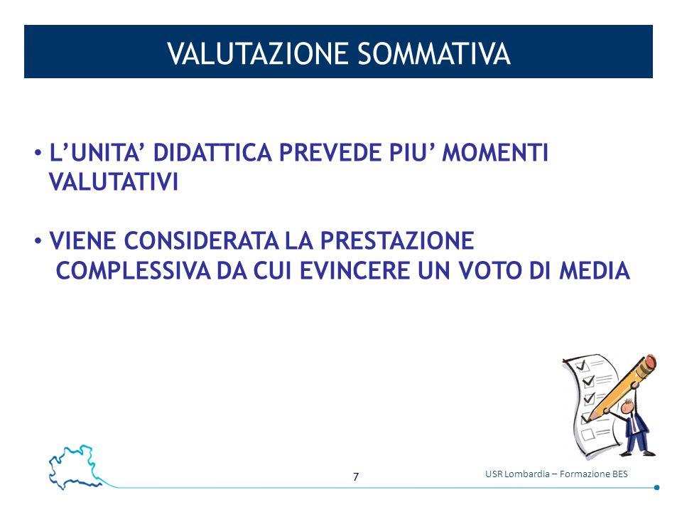 7 USR Lombardia – Formazione BES VALUTAZIONE SOMMATIVA L'UNITA' DIDATTICA PREVEDE PIU' MOMENTI VALUTATIVI VIENE CONSIDERATA LA PRESTAZIONE COMPLESSIVA